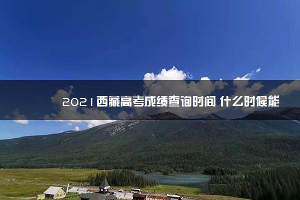 2021西藏高考成绩查询时间 什么时候能查分