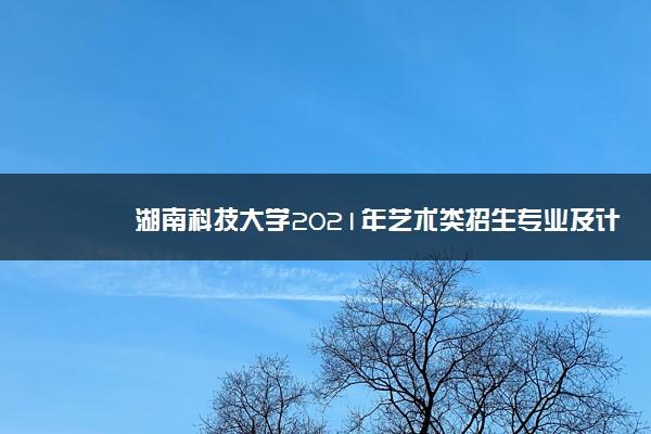 湖南科技大学2021年艺术类招生专业及计划 有哪些专业