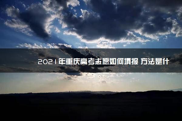 2021年重庆高考志愿如何填报 方法是什么