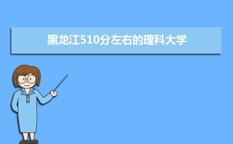 黑龙江考生510分理科能上什么大学2021,黑龙江510分左右的理科大学
