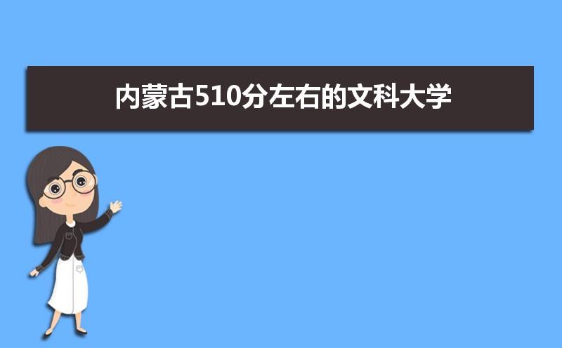 内蒙古考生510分文科能上什么大学2021,内蒙古510分左右的文科大学