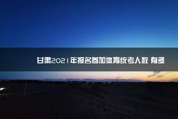 甘肃2021年报名参加体育统考人数 有多少人参加