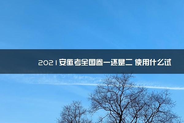 2021安徽考全国卷一还是二 使用什么试卷