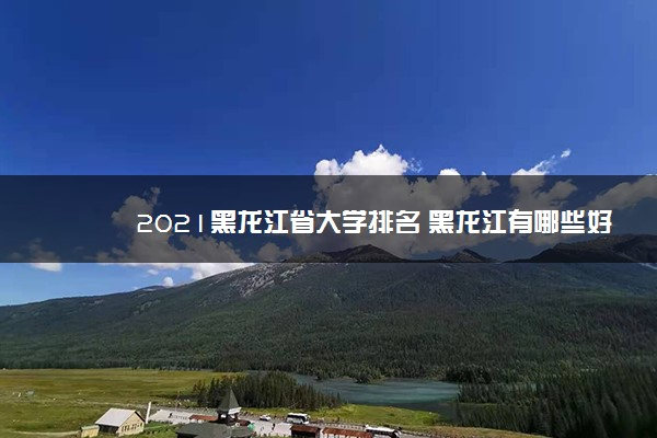 2021黑龙江省大学排名 黑龙江有哪些好大学