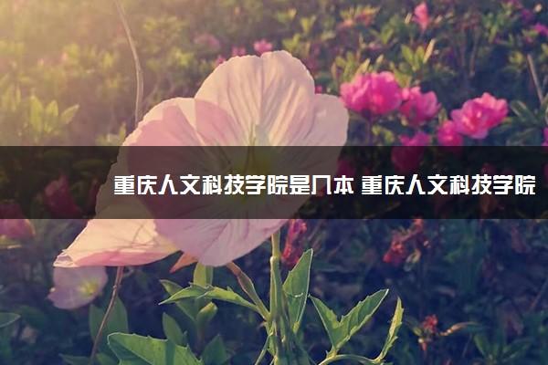 重庆人文科技学院是几本 重庆人文科技学院好不好