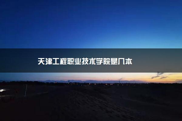 天津工程职业技术学院是几本