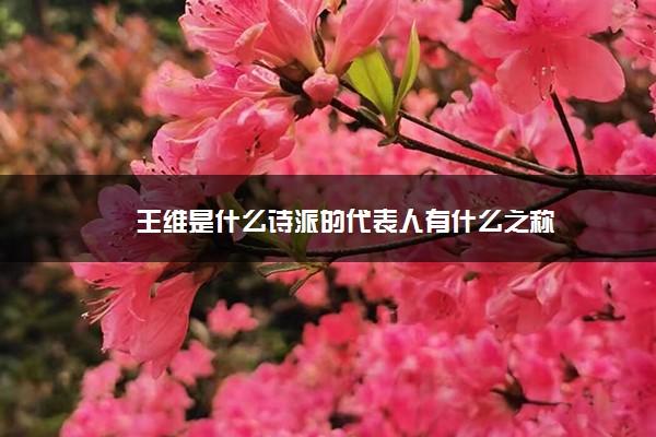 王维是什么诗派的代表人有什么之称