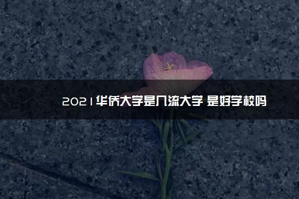 2021华侨大学是几流大学 是好学校吗