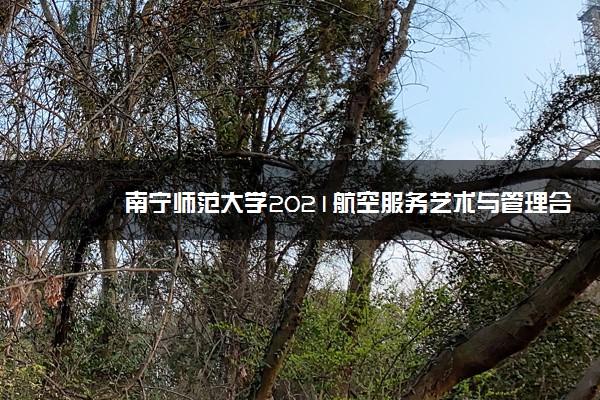 南宁师范大学2021航空服务艺术与管理合格分数线