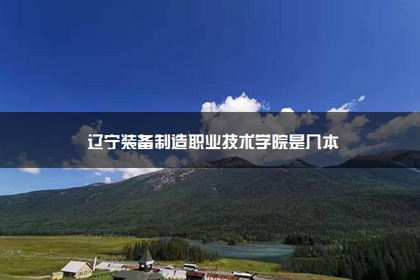 辽宁装备制造职业技术学院是几本