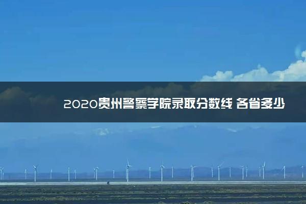 2020贵州警察学院录取分数线 各省多少分录取