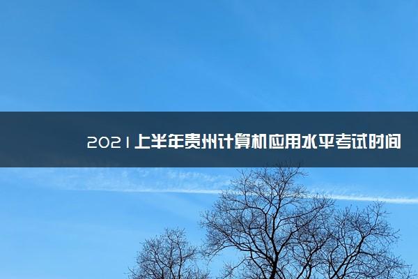2021上半年贵州计算机应用水平考试时间 几号考试