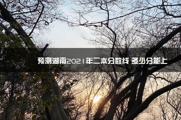 预测湖南2021年二本分数线 多少分能上二本