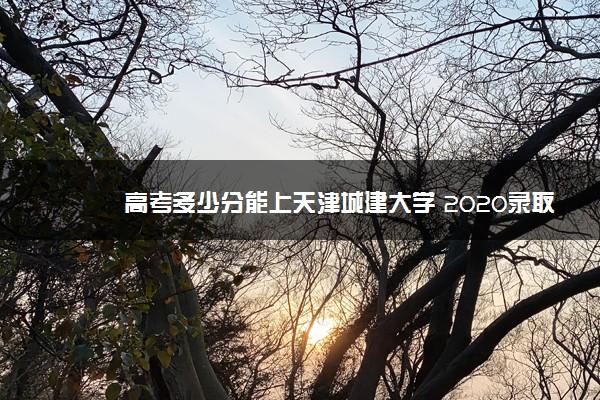 高考多少分能上天津城建大学 2020录取分数线是多少