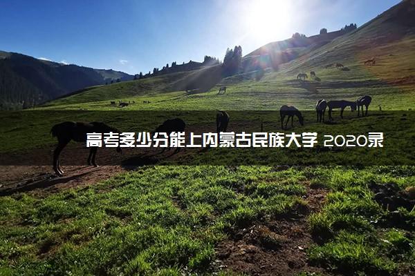 高考多少分能上内蒙古民族大学 2020录取分数线是多少