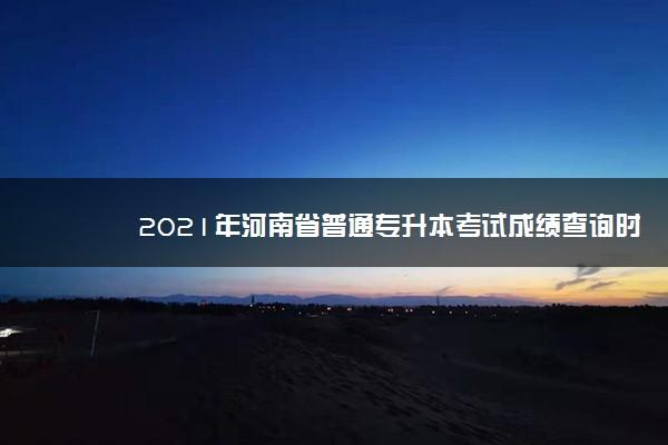 2021年河南省普通专升本考试成绩查询时间 什么时候查成绩