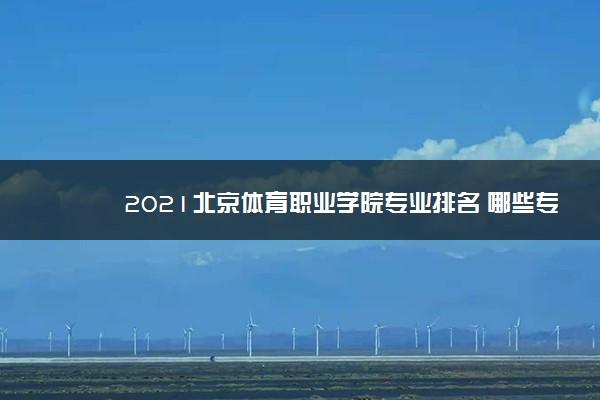 2021北京体育职业学院专业排名 哪些专业比较好