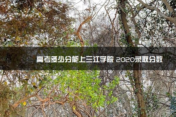 高考多少分能上三江学院 2020录取分数线是多少