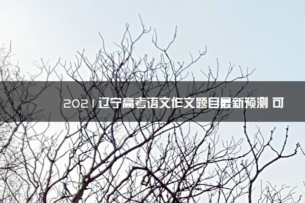 2021辽宁高考语文作文题目最新预测 可能考的热点话题