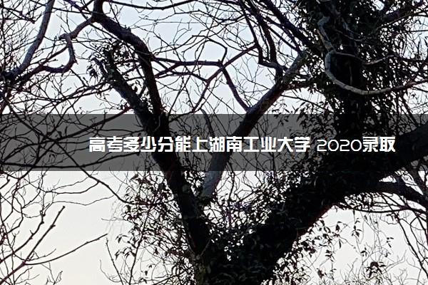 高考多少分能上湖南工业大学 2020录取分数线是多少