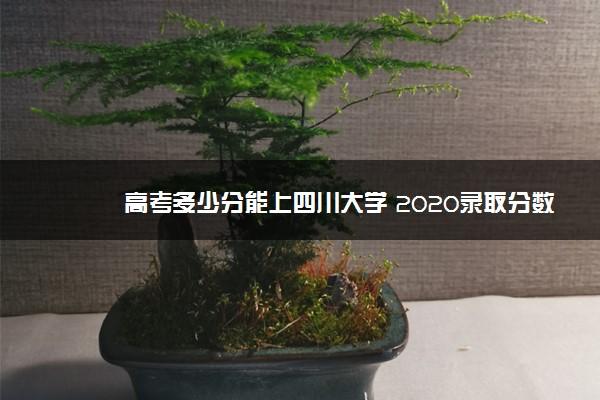 高考多少分能上四川大学 2020录取分数线是多少
