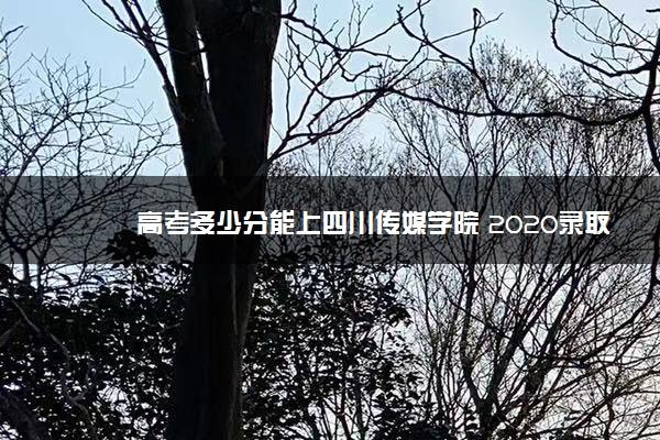 高考多少分能上四川传媒学院 2020录取分数线是多少
