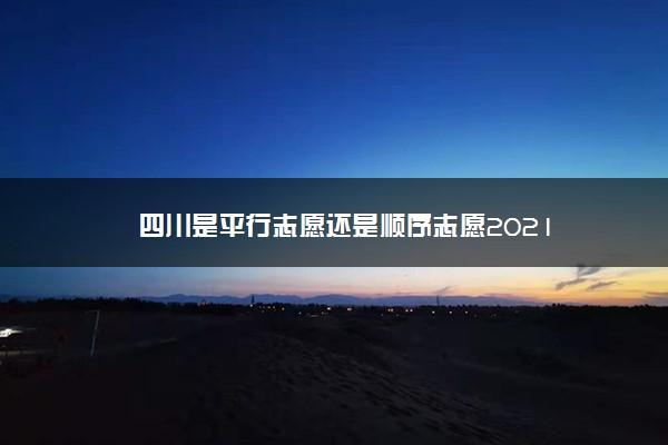 四川是平行志愿还是顺序志愿2021