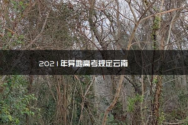 2021年异地高考规定云南