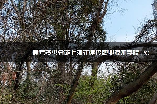 高考多少分能上浙江建设职业技术学院 2020录取分数线是多少