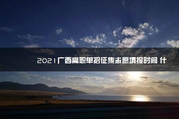 2021广西高职单招征集志愿填报时间 什么时候截止