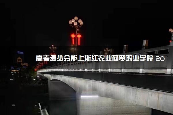 高考多少分能上浙江农业商贸职业学院 2020录取分数线是多少