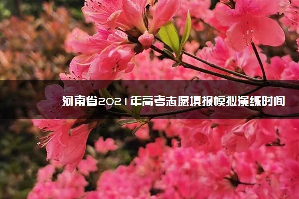 河南省2021年高考志愿填报模拟演练时间安排 什么时候填报
