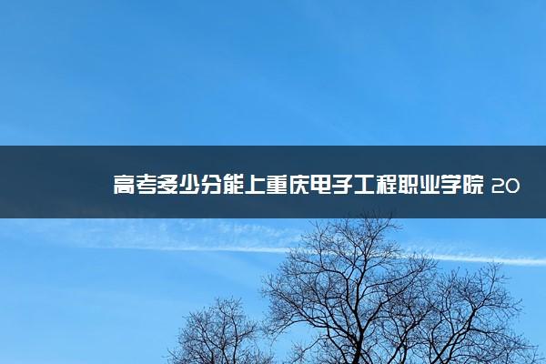 高考多少分能上重庆电子工程职业学院 2020录取分数线是多少