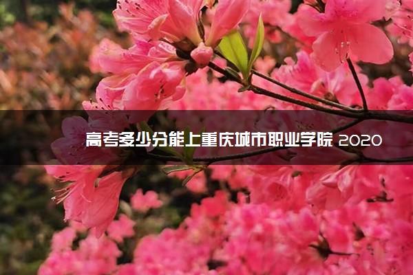 高考多少分能上重庆城市职业学院 2020录取分数线是多少