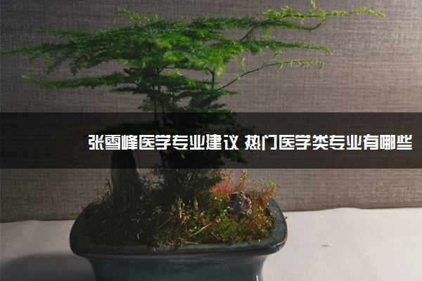 张雪峰医学专业建议 热门医学类专业有哪些
