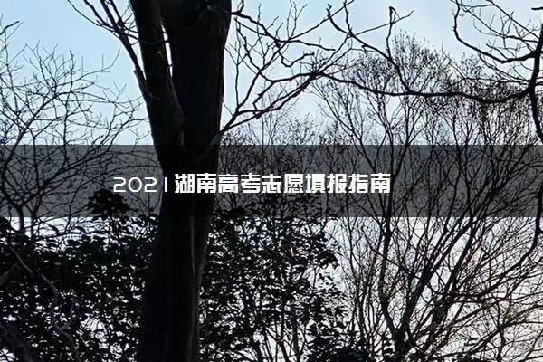 2021湖南高考志愿填报指南