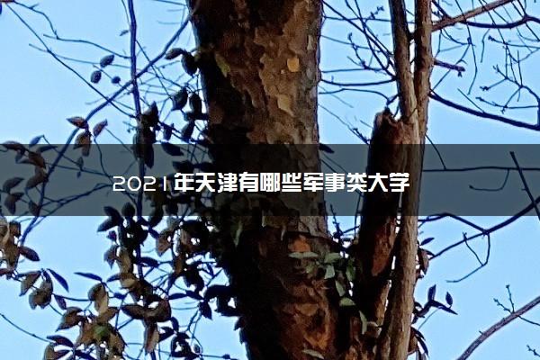 2021年天津有哪些军事类大学