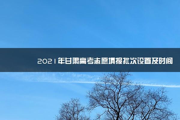2021年甘肃高考志愿填报批次设置及时间安排【最详细版】