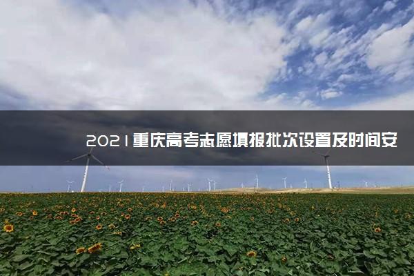 2021重庆高考志愿填报批次设置及时间安排【最详细版】