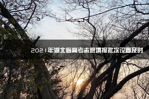 2021年湖北省高考志愿填报批次设置及时间安排【最详细版】