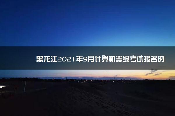 黑龙江2021年9月计算机等级考试报名时间 什么时候报名
