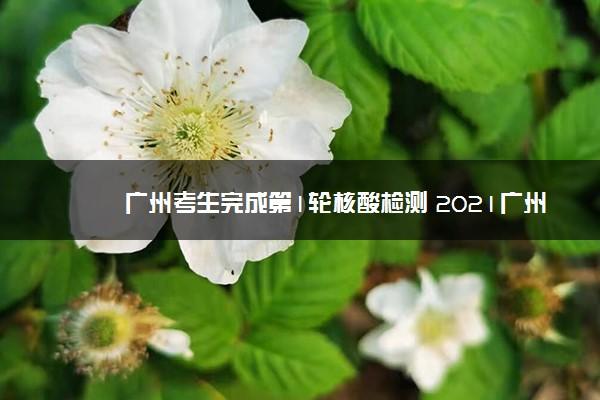 广州考生完成第1轮核酸检测 2021广州高考防疫措施
