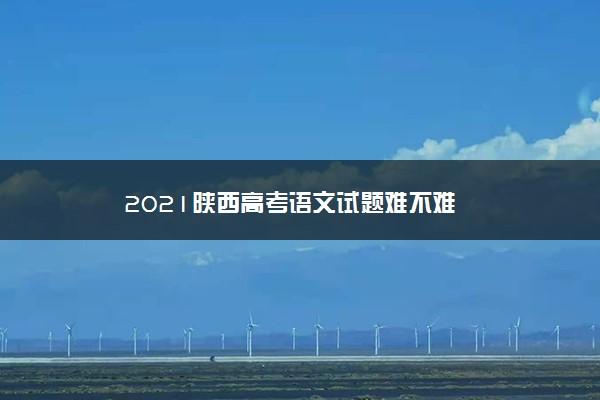 2021陕西高考语文试题难不难