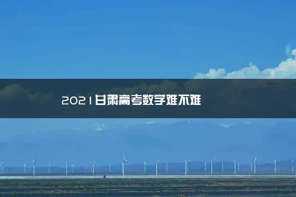 2021甘肃高考数学难不难