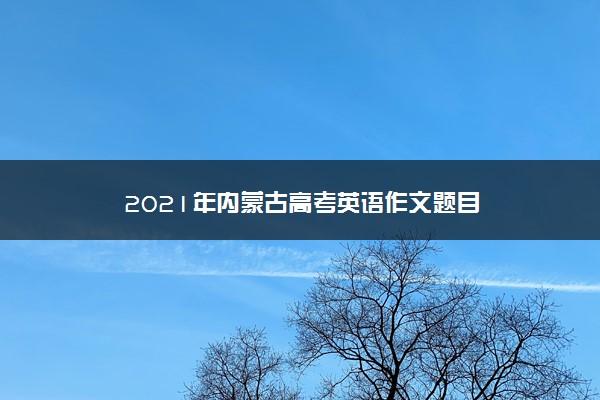 2021年内蒙古高考英语作文题目