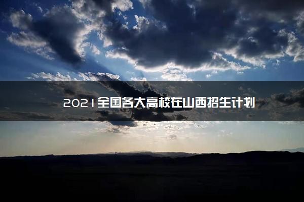 2021全国各大高校在山西招生计划