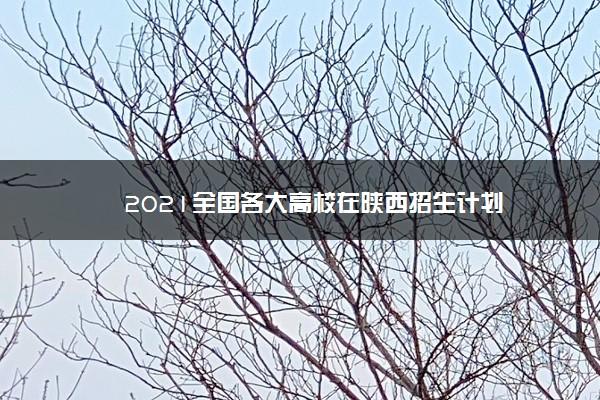 2021全国各大高校在陕西招生计划