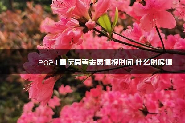 2021重庆高考志愿填报时间 什么时候填志愿