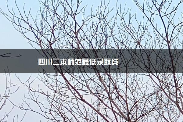 四川二本师范最低录取线
