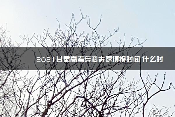 2021甘肃高考专科志愿填报时间 什么时候填志愿